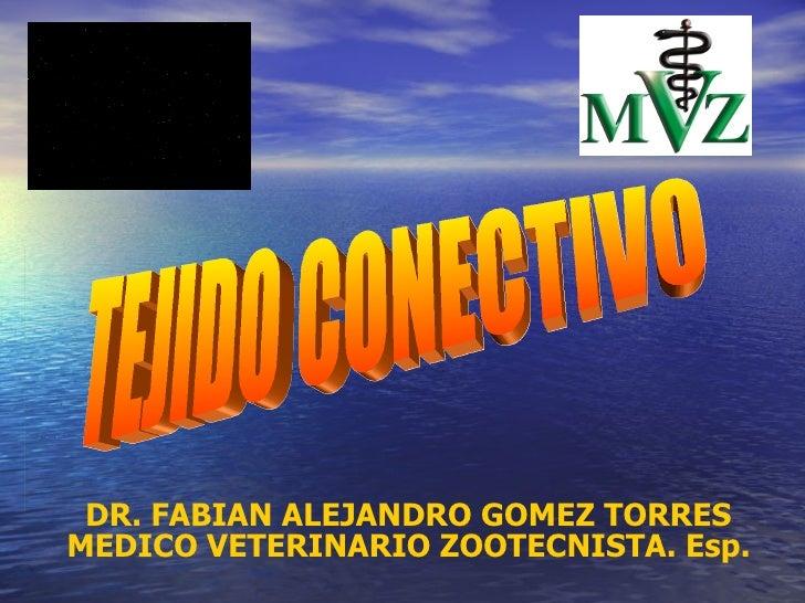 DR. FABIAN ALEJANDRO GOMEZ TORRES MEDICO VETERINARIO ZOOTECNISTA. Esp. TEJIDO CONECTIVO