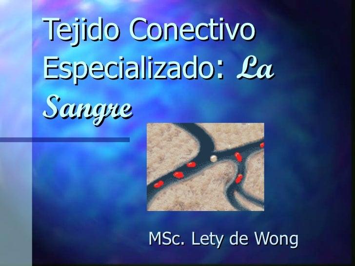 Tejido Conectivo Especializado :  La Sangre MSc. Lety de Wong