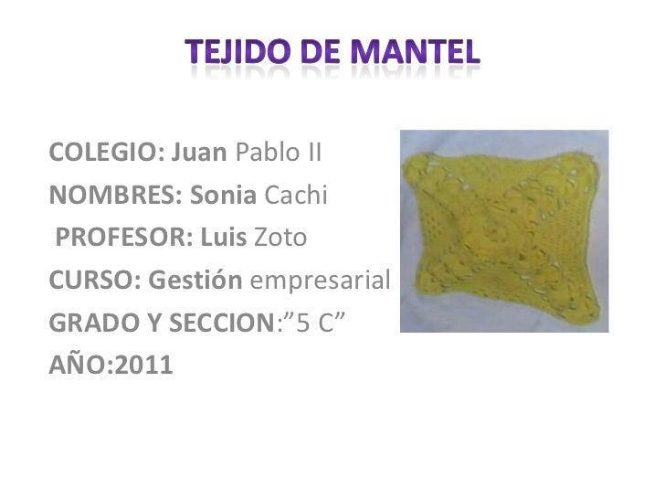 Tejido de mantel<br />COLEGIO: JuanPablo II<br />NOMBRES: SoniaCachi <br />PROFESOR: LuisZoto<br />CURSO: Gestiónempresari...
