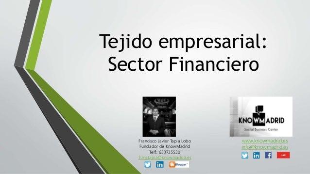 Tejido empresarial: Sector Financiero Francisco Javier Tapia Lobo Fundador de KnowMadrid Telf.: 633735530 franj.tapia@know...