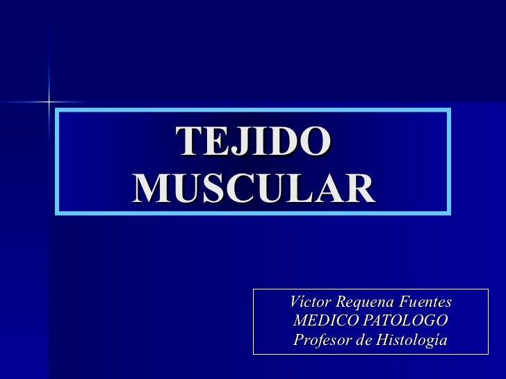 TEJIDO MUSCULAR Víctor Requena Fuentes MEDICO PATOLOGO Profesor de Histología