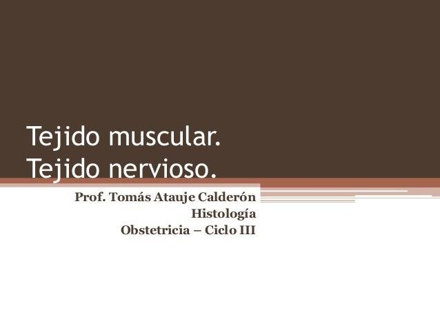 Tejido muscular. Tejido nervioso. Prof. Tomás Atauje Calderón Histología Obstetricia – Ciclo III