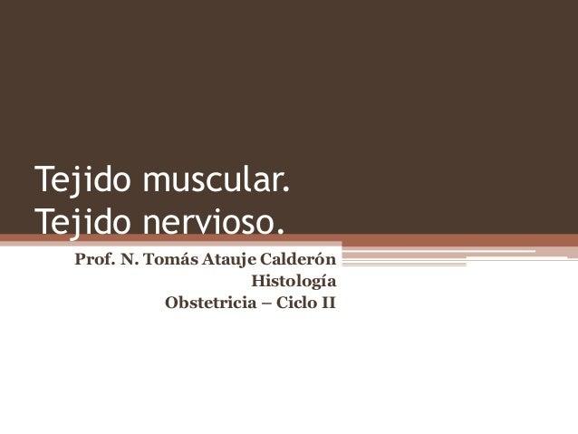 Tejido muscular. Tejido nervioso. Prof. N. Tomás Atauje Calderón Histología Obstetricia – Ciclo II