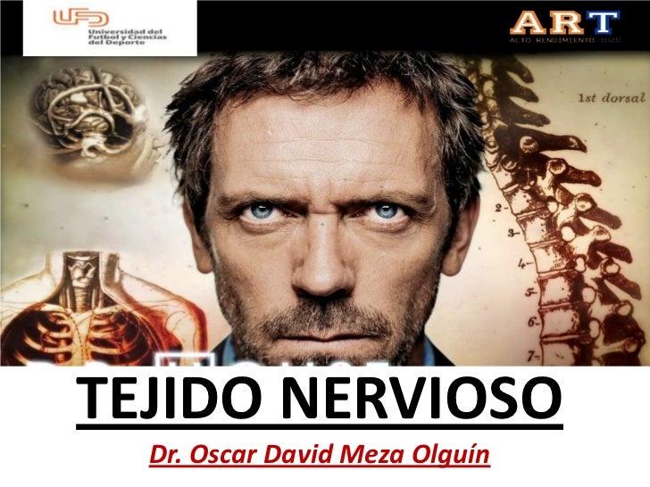 TEJIDO NERVIOSO  Dr. Oscar David Meza Olguín