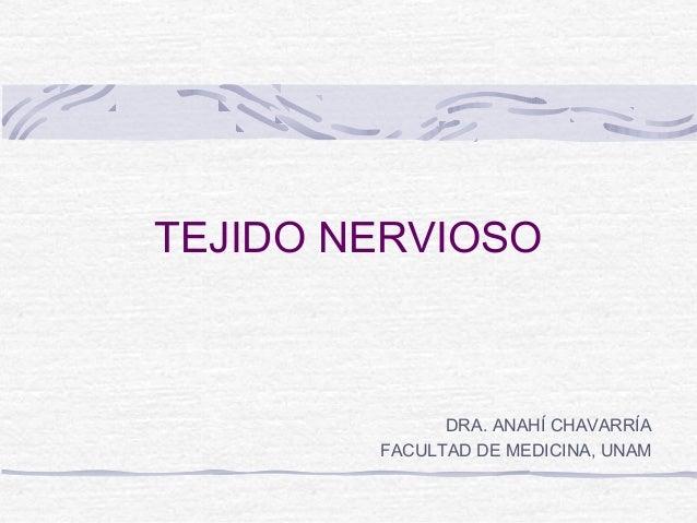 TEJIDO NERVIOSO  DRA. ANAHÍ CHAVARRÍA FACULTAD DE MEDICINA, UNAM