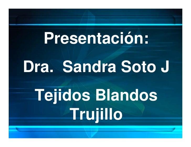 Presentación: Dra. Sandra Soto J  Tejidos Blandos       Trujillo