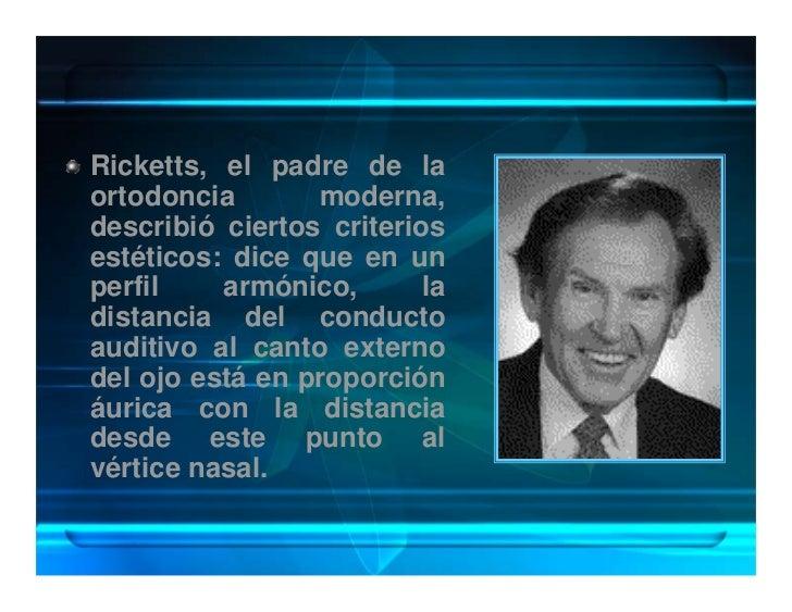 Ricketts, el padre de la ortodoncia       moderna, describió ciertos criterios estéticos: dice que en un perfil    armónic...