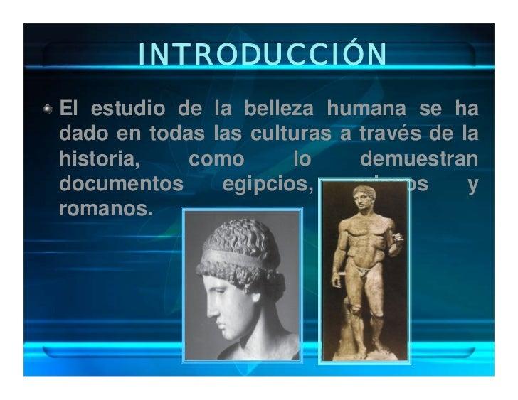 INTRODUCCIÓN El estudio de la belleza humana se ha dado en todas las culturas a través de la historia,   como      lo     ...