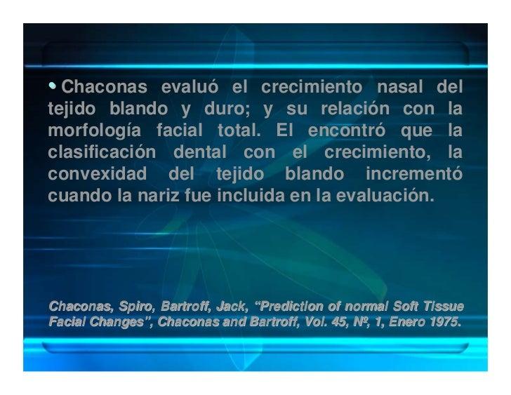 • Chaconas evaluó el crecimiento nasal del tejido blando y duro; y su relación con la morfología facial total. El encontró...
