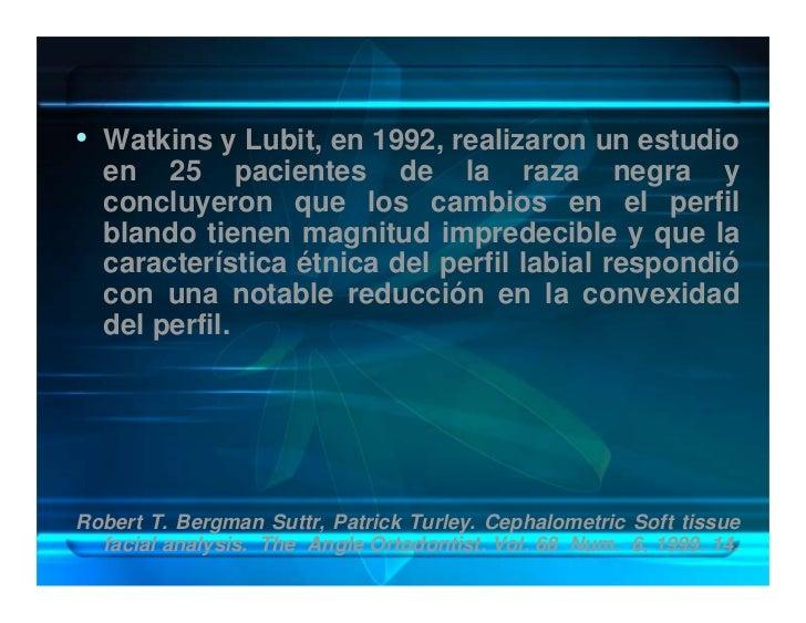 • Watkins y Lubit, en 1992, realizaron un estudio   en 25 pacientes de la raza negra y   concluyeron que los cambios en el...