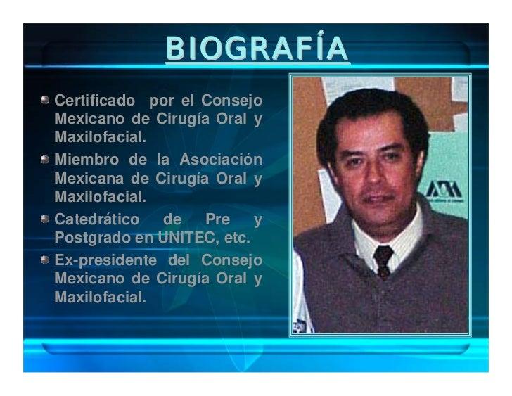 BIOGRAFÍA Médico adscrito al servicio de Cirugía Maxilofacial del Hospital Juárez de México. Presidente actual de la Asoci...