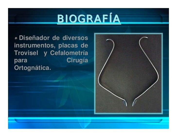 BIOGRAFÍA  Diseñó la regla Cefalo Measure para sus mediciones CEFALOGRAFICAS.