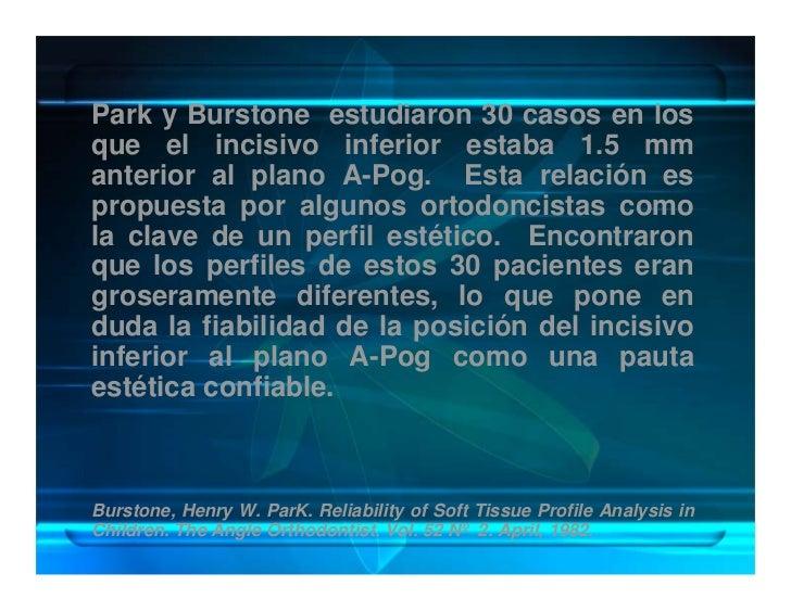 Park y Burstone estudiaron 30 casos en los que el incisivo inferior estaba 1.5 mm anterior al plano A-Pog. Esta relación e...