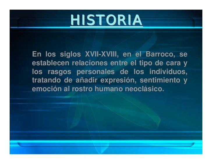 HISTORIA  En los siglos XVII-XVIII, en el Barroco, se establecen relaciones entre el tipo de cara y los rasgos personales ...