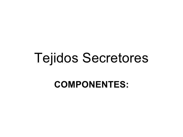 Tejidos Secretores COMPONENTES: