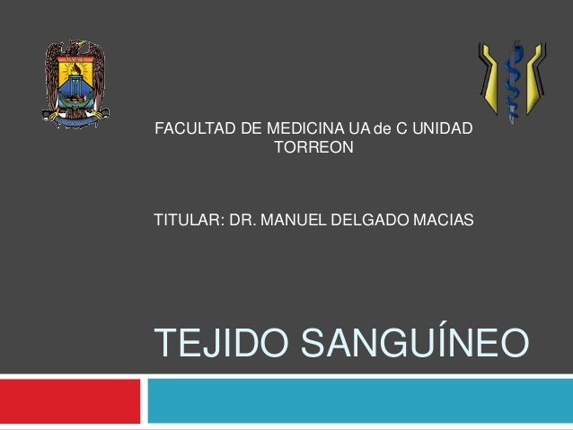 FACULTAD DE MEDICINA UA de C UNIDAD  TORREON  TITULAR: DR. MANUEL DELGADO MACIAS  TEJIDO SANGUÍNEO