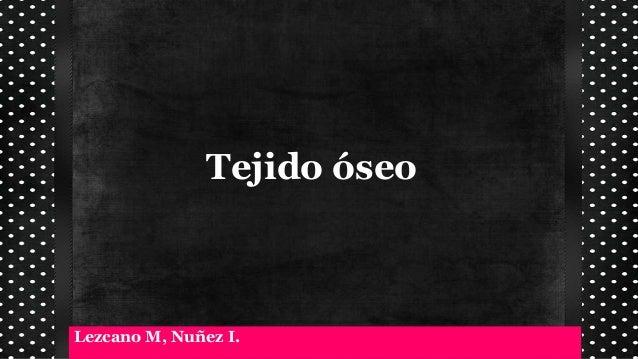 Tejido óseo Lezcano M, Nuñez I.