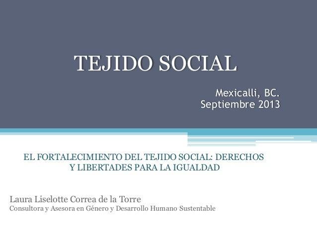 TEJIDO SOCIAL Mexicalli, BC. Septiembre 2013 EL FORTALECIMIENTO DEL TEJIDO SOCIAL: DERECHOS Y LIBERTADES PARA LA IGUALDA...
