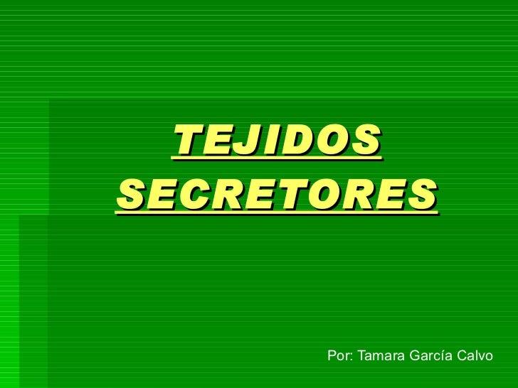 TEJIDOS   SECRETORES Por: Tamara García Calvo
