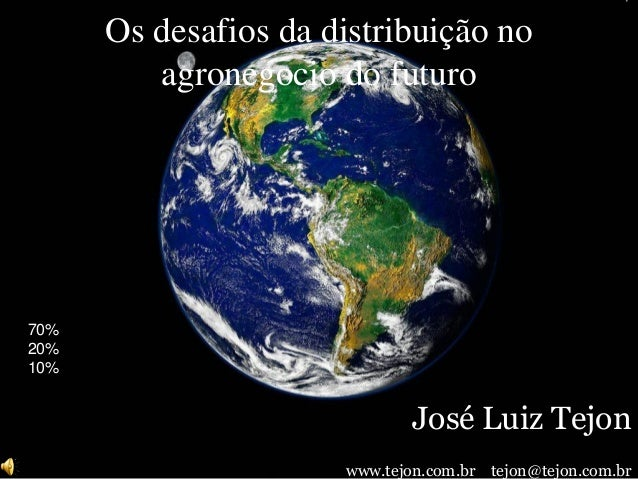 Os desafios da distribuição no agronegocio do futuro José Luiz Tejon www.tejon.com.br tejon@tejon.com.br 70% 20% 10%
