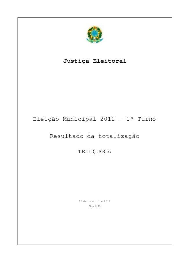 Justiça Eleitoral Eleição Municipal 2012 - 1º Turno Resultado da totalização TEJUÇUOCA 07 de outubro de 2012 20:46:35