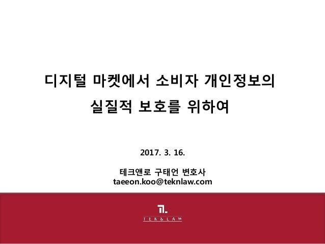 2017. 3. 16. 테크앤로 구태언 변호사 taeeon.koo@teknlaw.com 디지털 마켓에서 소비자 개인정보의 실질적 보호를 위하여