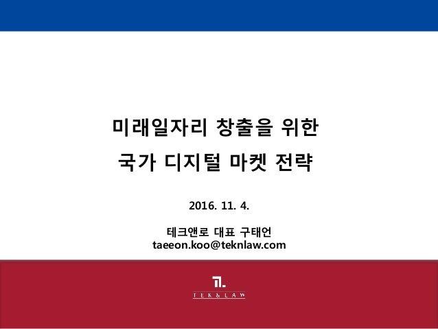 2016. 11. 4. 테크앤로 대표 구태언 taeeon.koo@teknlaw.com 미래일자리 창출을 위한 국가 디지털 마켓 전략