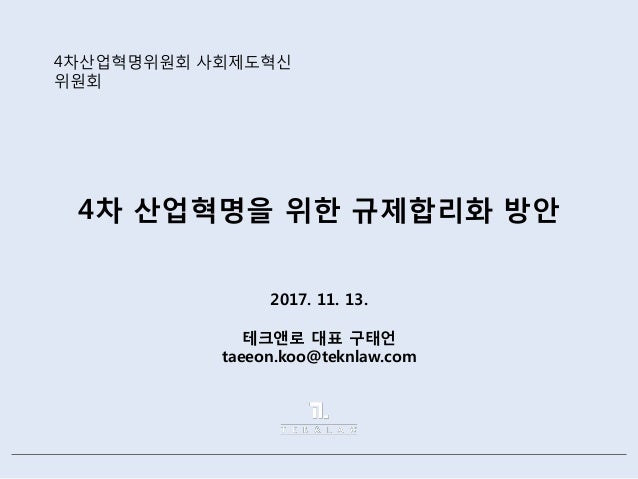 4차 산업혁명을 위한 규제합리화 방안 2017. 11. 13. 테크앤로 대표 구태언 taeeon.koo@teknlaw.com 4차산업혁명위원회 사회제도혁신 위원회
