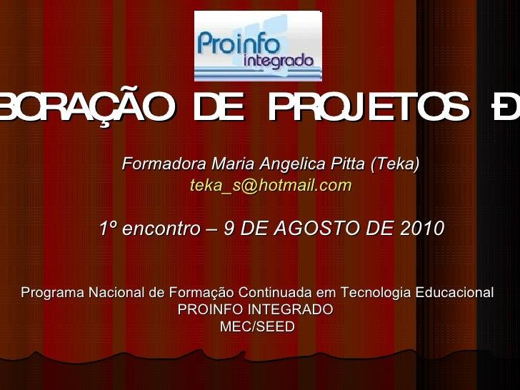 ELABORAÇÃO DE PROJETOS – 40h Formadora Maria Angelica Pitta (Teka) [email_address] 1º encontro – 9 DE AGOSTO DE 2010 Progr...
