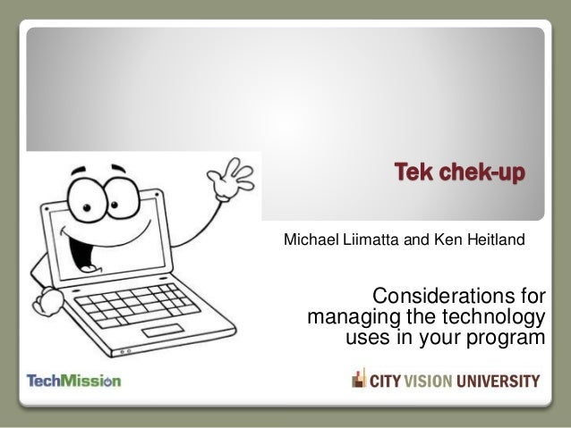 Michael Liimatta and Ken Heitland Tek chek-up Considerations for managing the technology uses in your program