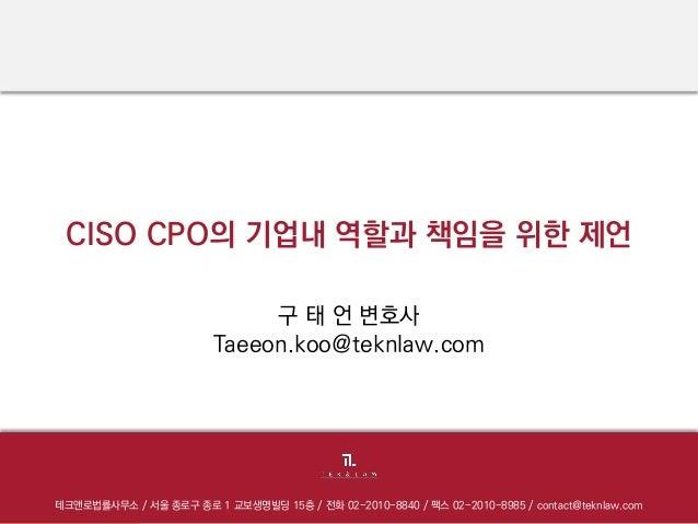 CISO CPO의기업내역할과책임을위한제언  테크앤로법률사무소/ 서울종로구종로1 교보생명빌딩15층/ 전화02-2010-8840 / 팩스02-2010-8985 / contact@teknlaw.com  구태언변호사  Taee...