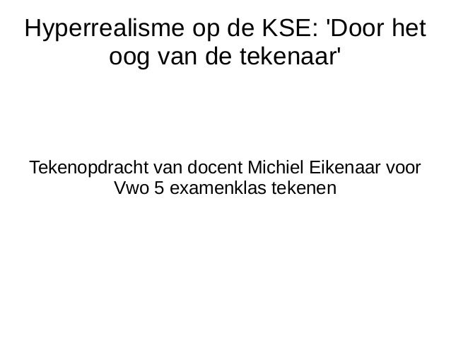 Hyperrealisme op de KSE: 'Door het oog van de tekenaar' Tekenopdracht van docent Michiel Eikenaar voor Vwo 5 examenklas te...