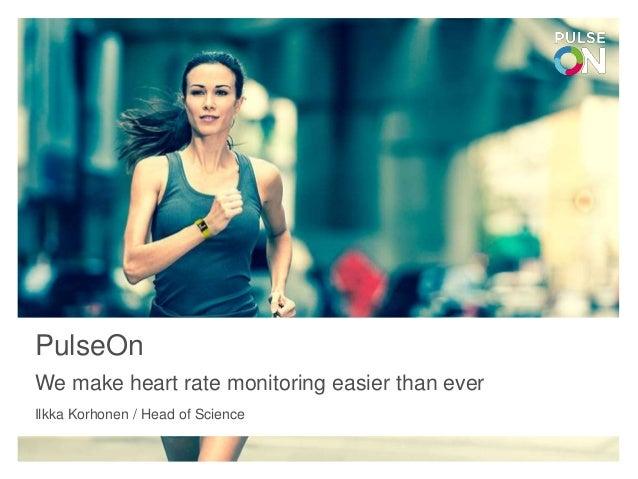 PulseOn We make heart rate monitoring easier than ever Ilkka Korhonen / Head of Science