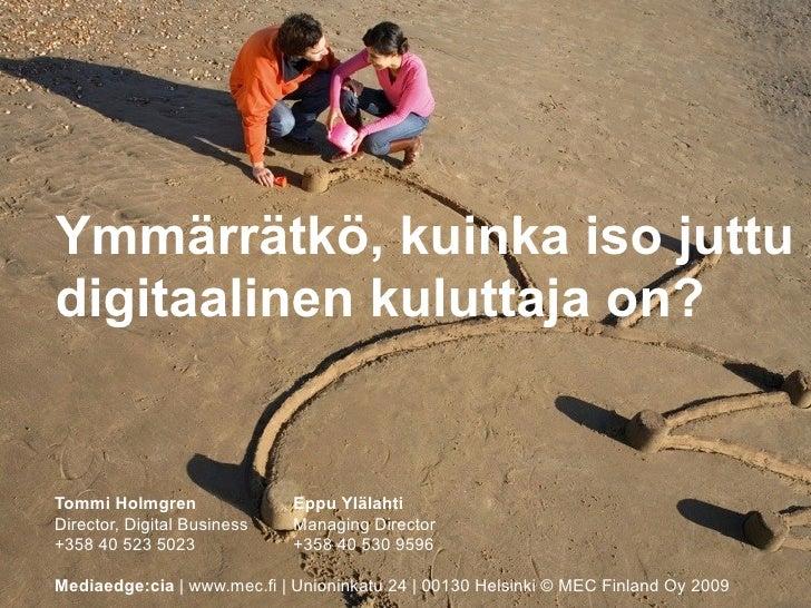 Ymmärrätkö, kuinka iso juttu digitaalinen kuluttaja on?   Tommi Holmgren               Eppu Ylälahti Director, Digital Bus...