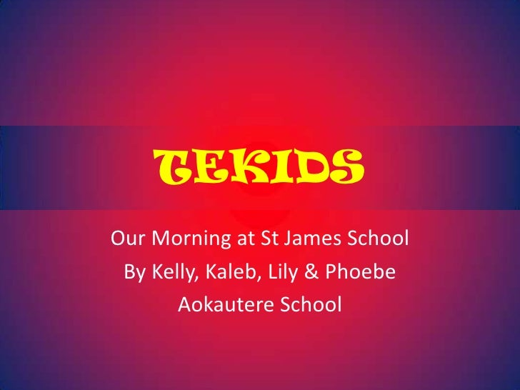TEKIDS<br />Our Morning at St James School<br />By Kelly, Kaleb, Lily & Phoebe<br />Aokautere School<br />