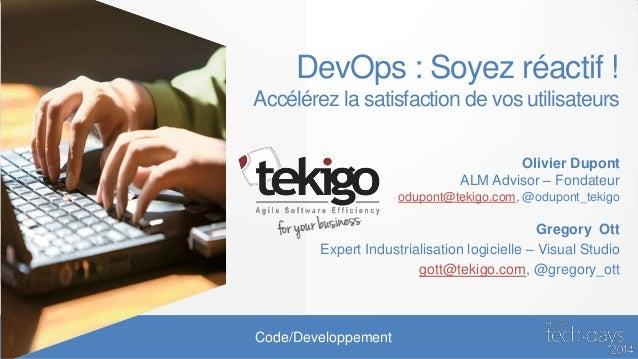 DevOps : Soyez réactif ! Accélérez la satisfaction de vos utilisateurs Olivier Dupont ALM Advisor – Fondateur odupont@teki...