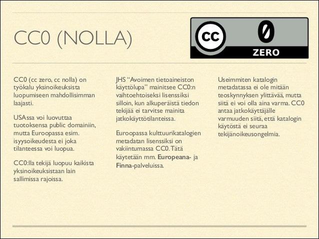 CC0 (NOLLA) CC0 (cc zero, cc nolla) on työkalu yksinoikeuksista luopumiseen mahdollisimman laajasti.  USAssa voi luovutta...