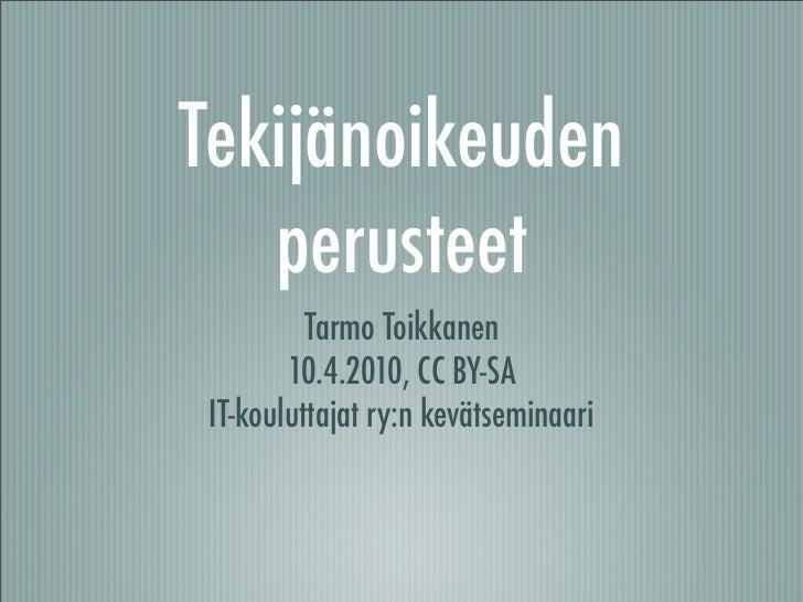 Tekijänoikeuden    perusteet           Tarmo Toikkanen         10.4.2010, CC BY-SA  IT-kouluttajat ry:n kevätseminaari