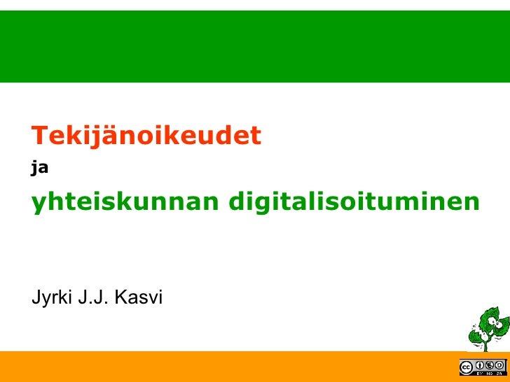 Tekijänoikeudet  ja yhteiskunnan digitalisoituminen Jyrki J.J. Kasvi