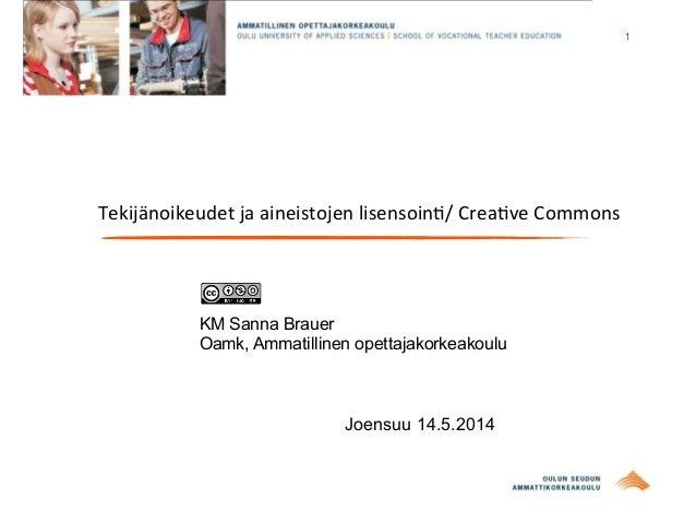 1 Tekijänoikeudet  ja  aineistojen  lisensoin0/  Crea0ve  Commons KM Sanna Brauer Oamk, Ammatillinen opettajakor...