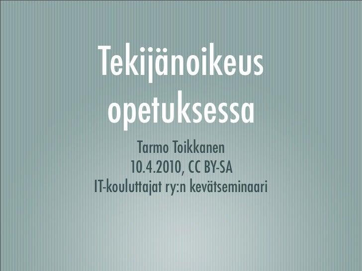 Tekijänoikeus  opetuksessa          Tarmo Toikkanen        10.4.2010, CC BY-SA IT-kouluttajat ry:n kevätseminaari