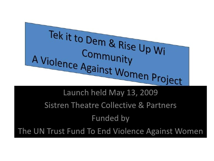 Tek it to Dem & Rise Up Wi CommunityA Violence Against Women Project <br />Launch held May 13, 2009<br />Sistren Theatre C...
