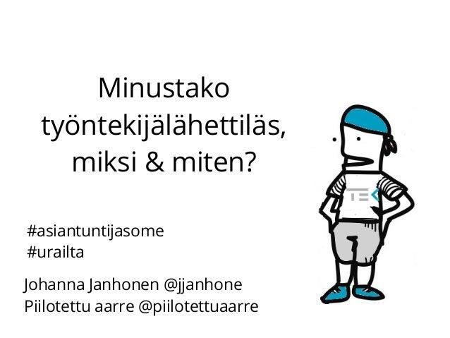 Minustako työntekijälähettiläs, miksi & miten? Johanna Janhonen @jjanhone Piilotettu aarre @piilotettuaarre #asiantuntijas...
