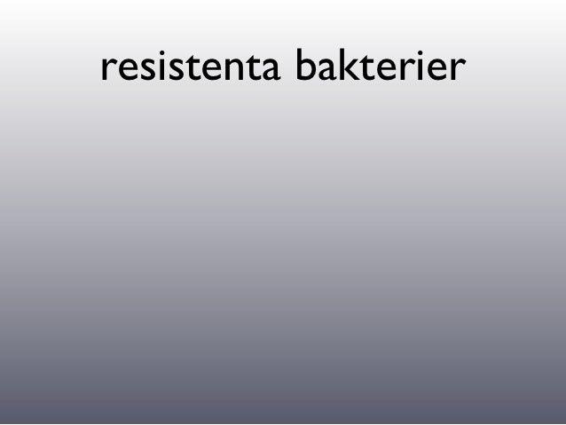 resistenta bakterier•   Bakterier utverklar resistans mot läkemdel som används för mycket.