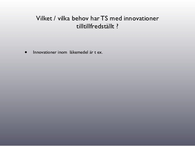 Vilket / vilka behov har TS med innovationer                     tilltillfredställt ?•   Innovationer inom läkemedel är t ...
