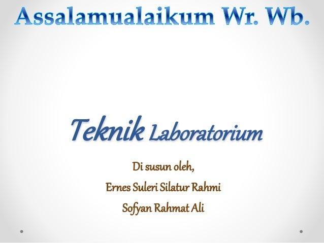TeknikLaboratorium Di susun oleh, Ernes Suleri Silatur Rahmi Sofyan Rahmat Ali