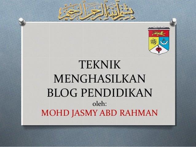 TEKNIK MENGHASILKANBLOG PENDIDIKAN         oleh:MOHD JASMY ABD RAHMAN