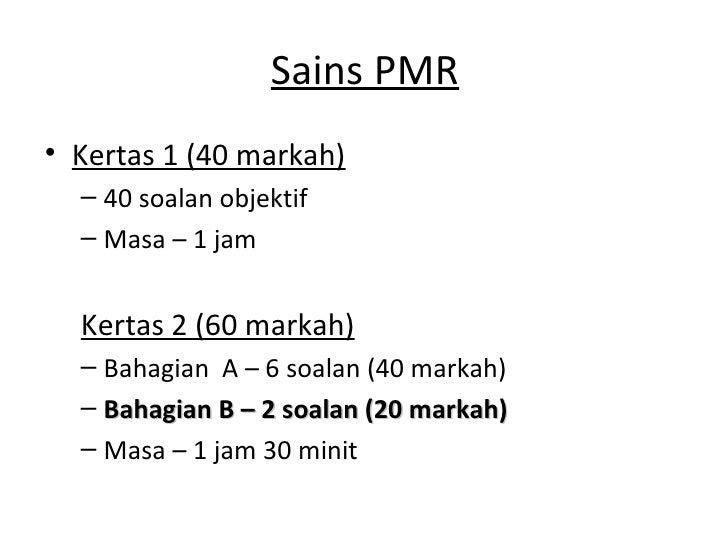 Sains PMR• Kertas 1 (40 markah)  – 40 soalan objektif  – Masa – 1 jam  Kertas 2 (60 markah)  – Bahagian A – 6 soalan (40 m...