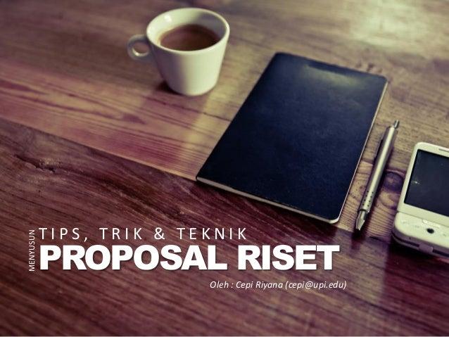 T I P S , T R I K & T E K N I K PROPOSAL RISET MENYUSUN Oleh : Cepi Riyana (cepi@upi.edu)