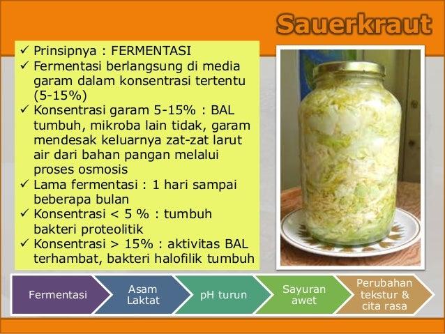 Sauerkraut ✓ Prinsipnya : FERMENTASI ✓ Fermentasi berlangsung di media garam dalam konsentrasi tertentu (5-15%) ✓ Konsentr...